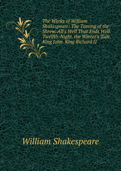 Уильям Шекспир The Works of William Shakespeare: The Taming of the Shrew. All.s Well That Ends Well. Twelfth-Night. the Winter.s Tale. King John. King Richard II shakespeare w the taming of the shrew