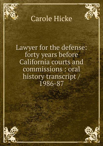Carole Hicke Lawyer for the defense: forty years before California courts and commissions : oral history transcript / 1986-87 carole hicke charles a 1927 ive carpy viticulture and enology at freemark abbey oral history transcript 199