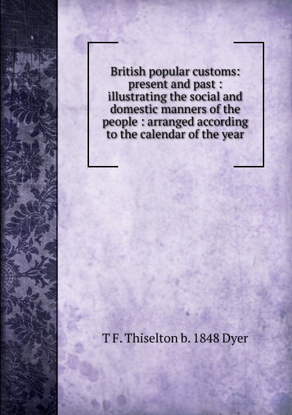 T F. Thiselton b. 1848 Dyer British popular customs: present and past : illustrating the social and domestic manners of the people : arranged according to the calendar of the year dyer t f thiselton thomas firm 1848 folk lore of shakespeare