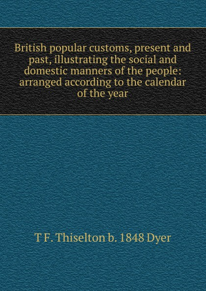 T F. Thiselton b. 1848 Dyer British popular customs, present and past, illustrating the social and domestic manners of the people: arranged according to the calendar of the year dyer t f thiselton thomas firm 1848 folk lore of shakespeare