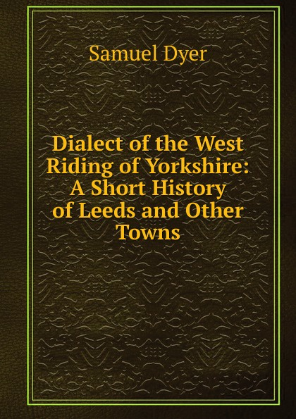 Dialect of the West Riding of Yorkshire:  A Short History of Leeds and Other Towns Редкие, забытые и малоизвестные книги, изданные с петровских времен...