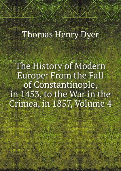 Thomas Henry Dyer The History of Modern Europe: From the Fall of Constantinople, in 1453, to the War in the Crimea, in 1857, Volume 4 the strain volume 4 the fall