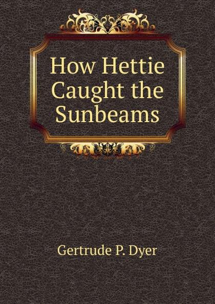 How Hettie Caught the Sunbeams Эта книга — репринт оригинального издания, созданный на основе...
