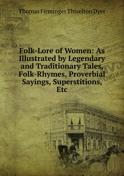 Thomas Firminger Thiselton Dyer Folk-Lore of Women: As Illustrated by Legendary and Traditionary Tales, Folk-Rhymes, Proverbial Sayings, Superstitions, Etc john macgowan chinese folk lore tales