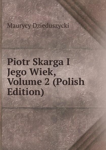 Maurycy Dzieduszycki Piotr Skarga I Jego Wiek, Volume 2 (Polish Edition) maurycy dzieduszycki piotr skarga i jego wiek volume 1 polish edition
