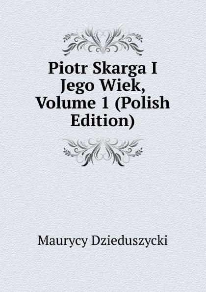 Maurycy Dzieduszycki Piotr Skarga I Jego Wiek, Volume 1 (Polish Edition) maurycy dzieduszycki piotr skarga i jego wiek volume 1 polish edition