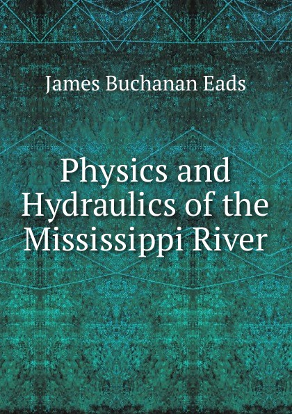 James Buchanan Eads Physics and Hydraulics of the Mississippi River h j owen hydraulics of river flow under arch bridges