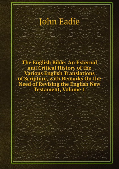 Фото - John Eadie The English Bible: An External and Critical History of the Various English Translations of Scripture, with Remarks On the Need of Revising the English New Testament, Volume 1 richard leach revising my remarks