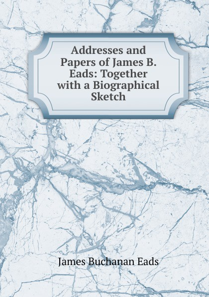 Addresses and Papers of James B. Eads: Together with a Biographical Sketch