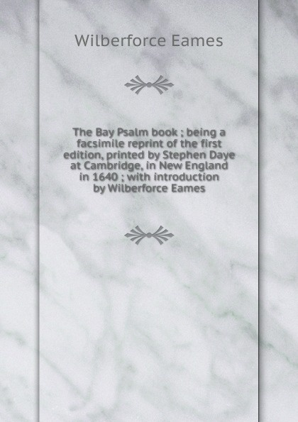 Eames Wilberforce The Bay Psalm book ; being a facsimile reprint of the first edition, printed by Stephen Daye at Cambridge, in New England in 1640 ; with introduction by Wilberforce Eames richard mather a literal reprint of the bay psalm book