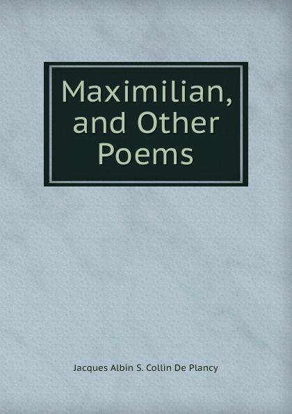 Maximilian, and Other Poems Эта книга — репринт оригинального...