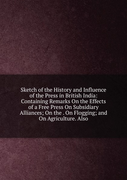 Sketch of the History and Influence of the Press in British India: Containing Remarks On the Effects of a Free Press On Subsidiary Alliances; On the . On Flogging; and On Agriculture. Also william tennant thoughts on the effects of the british government on the state of india
