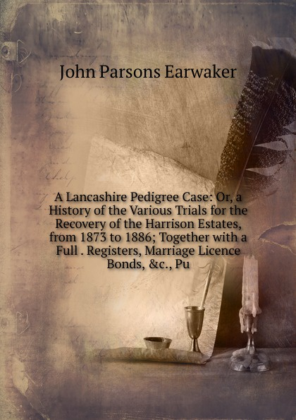 J. P. Earwaker A Lancashire Pedigree Case: Or, a History of the Various Trials for Recovery Harrison Estates, from 1873 to 1886; Together with Full . Registers, Marriage Licence Bonds, .c., Pu