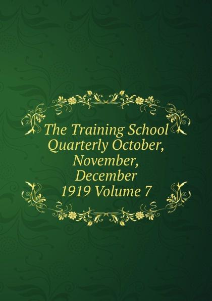 The Training School Quarterly October, November, December 1919 Volume 7