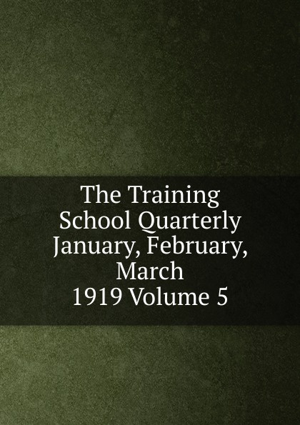 The Training School Quarterly January, February, March 1919 Volume 5