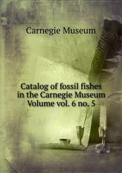 Catalog of fossil fishes in the Carnegie Museum Volume vol. 6 no. 5 Эта книга — репринт оригинального...