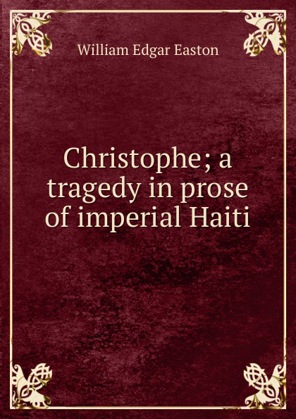 William Edgar Easton Christophe; a tragedy in prose of imperial Haiti недорого
