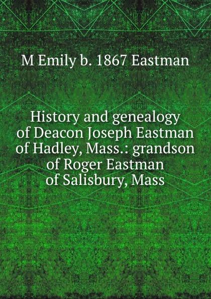 M Emily b. 1867 Eastman History and genealogy of Deacon Joseph Eastman of Hadley, Mass.: grandson of Roger Eastman of Salisbury, Mass. велокамера eastman 29x2 125