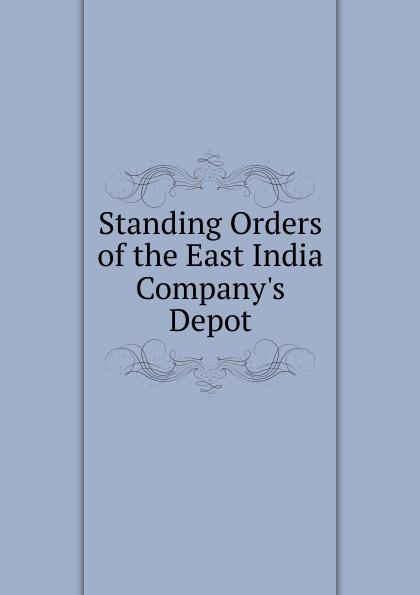 Standing Orders of the East India Company.s Depot Эта книга — репринт оригинального...