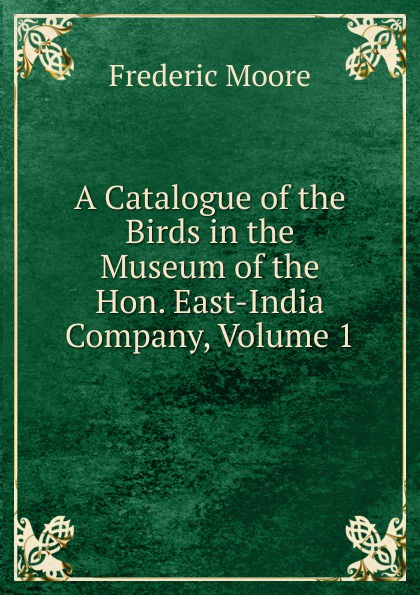 A Catalogue of the Birds in the Museum of the Hon. East-India Company, Volume 1