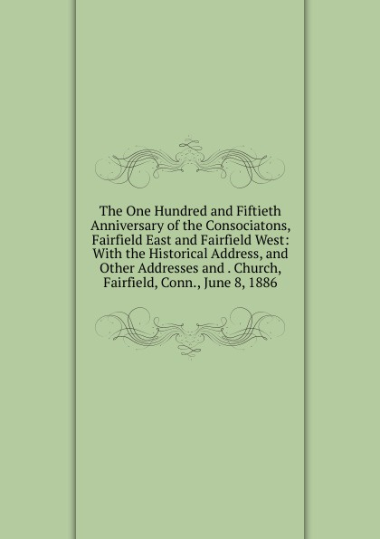 The One Hundred and Fiftieth Anniversary of the Consociatons, Fairfield East and Fairfield West: With the Historical Address, and Other Addresses and . Church, Fairfield, Conn., June 8, 1886 hannah of fairfield