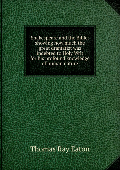 Thomas Ray Eaton Shakespeare and the Bible: showing how much the great dramatist was indebted to Holy Writ for his profound knowledge of human nature цена