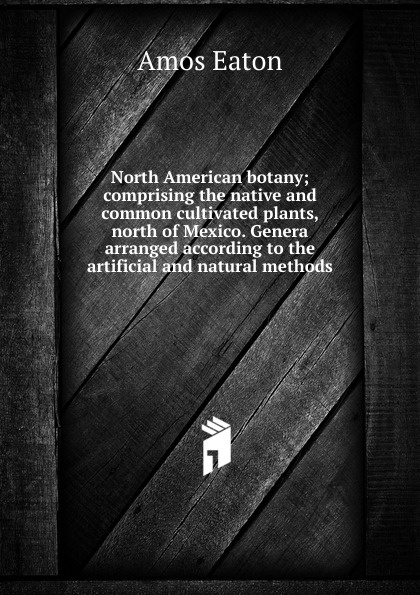 Amos Eaton North American botany; comprising the native and common cultivated plants, north of Mexico. Genera arranged according to the artificial and natural methods баффи санти мари buffy sainte marie native north american child an odyssey
