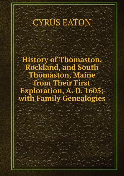 Cyrus Eaton History of Thomaston, Rockland, and South Thomaston, Maine from Their First Exploration, A. D. 1605; with Family Genealogies цена