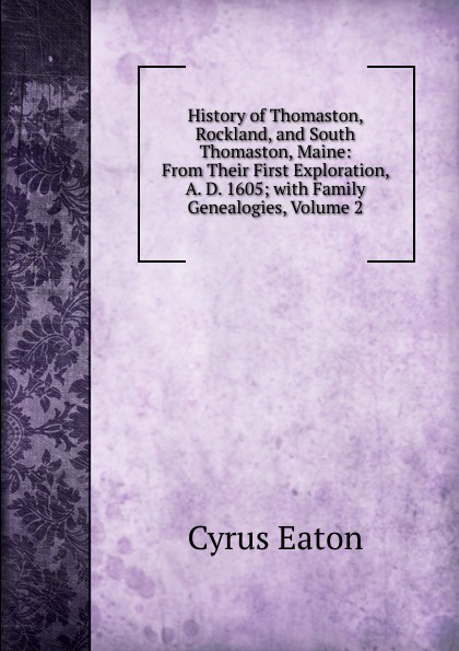 Cyrus Eaton History of Thomaston, Rockland, and South Thomaston, Maine: From Their First Exploration, A. D. 1605; with Family Genealogies, Volume 2 цена
