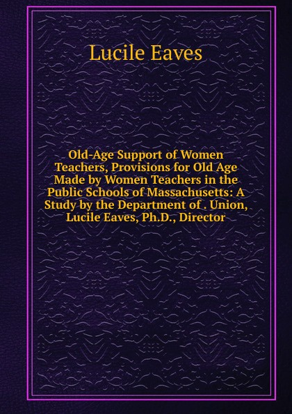 Lucile Eaves Old-Age Support of Women Teachers, Provisions for Old Age Made by Women Teachers in the Public Schools of Massachusetts: A Study by the Department of . Union, Lucile Eaves, Ph.D., Director