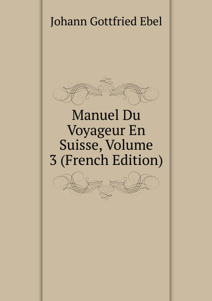Johann Gottfried Ebel Manuel Du Voyageur En Suisse, Volume 3 (French Edition) цены