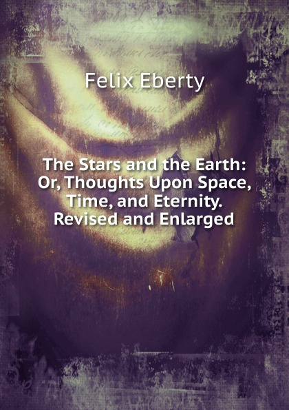 Felix Eberty The Stars and the Earth: Or, Thoughts Upon Space, Time, and Eternity. Revised and Enlarged petr vanitsyn time and eternity