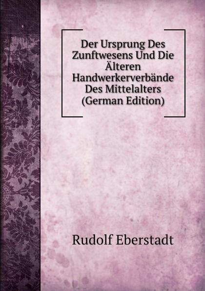 Rudolf Eberstadt Der Ursprung Des Zunftwesens Und Die Alteren Handwerkerverbande Des Mittelalters (German Edition) rudolf peiper die profane komodie des mittelalters