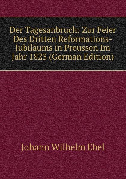 Johann Wilhelm Ebel Der Tagesanbruch: Zur Feier Des Dritten Reformations-Jubilaums in Preussen Im Jahr 1823 (German Edition) цены