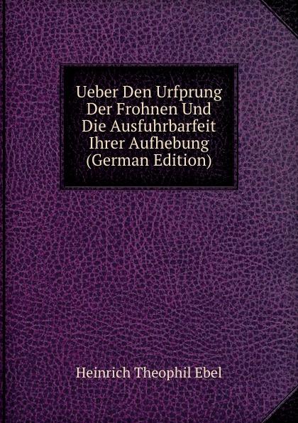 Heinrich Theophil Ebel Ueber Den Urfprung Der Frohnen Und Die Ausfuhrbarfeit Ihrer Aufhebung (German Edition) цены