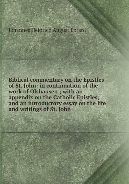 Johannes Heinrich August Ebrard Biblical commentary on the Epistles of St. John: in continuation of the work of Olshausen ; with an appendix on the Catholic Epistles, and an introductory essay on the life and writings of St. John dr john thomas wylie a practical commentary the 1st and 2nd epistles of peter
