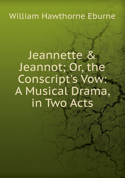 Jeannette . Jeannot; Or, the Conscript.s Vow: A Musical Drama, in Two Acts Эта книга — репринт оригинального...
