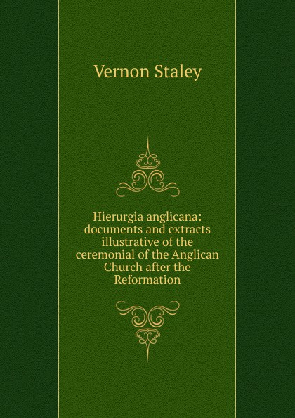Vernon Staley Hierurgia anglicana: documents and extracts illustrative of the ceremonial of the Anglican Church after the Reformation