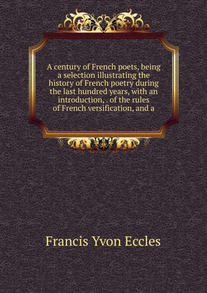 Francis Yvon Eccles A century of French poets, being a selection illustrating the history of French poetry during the last hundred years, with an introduction, . of the rules of French versification, and a french poetry