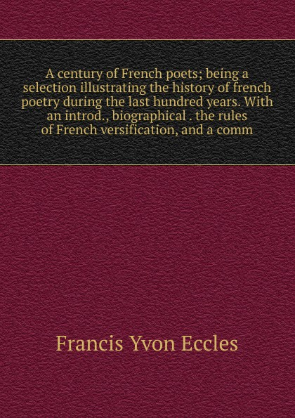 Francis Yvon Eccles A century of French poets; being a selection illustrating the history of french poetry during the last hundred years. With an introd., biographical . the rules of French versification, and a comm french poetry