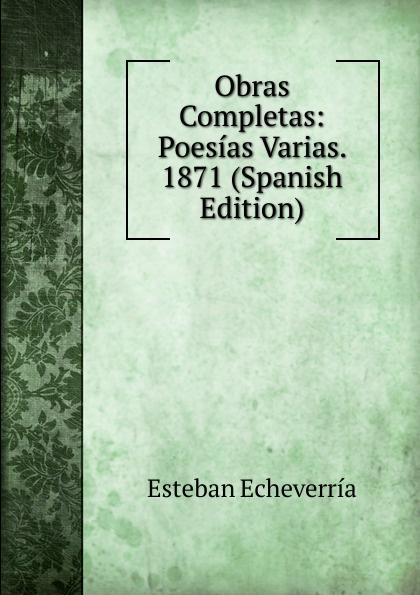 Esteban Echeverría Obras Completas: Poesias Varias. 1871 (Spanish Edition) plácido poesias completas con doscientas diez composiciones ineditas spanish edition