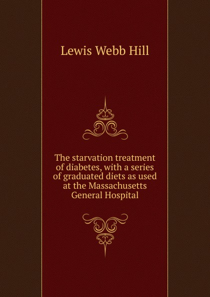 Lewis Webb Hill The starvation treatment of diabetes, with a series of graduated diets as used at the Massachusetts General Hospital massachusetts general hospital publications of the massachusetts general hospital