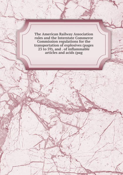 лучшая цена The American Railway Association rules and the Interstate Commerce Commission regulations for the transportation of explosives (pages 23 to 59), and . of inflammable articles and acids (pag