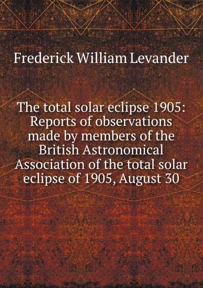 Frederick William Levander The total solar eclipse 1905: Reports of observations made by members of the British Astronomical Association of the total solar eclipse of 1905, August 30 abs pet childrens solar eclipse glasses