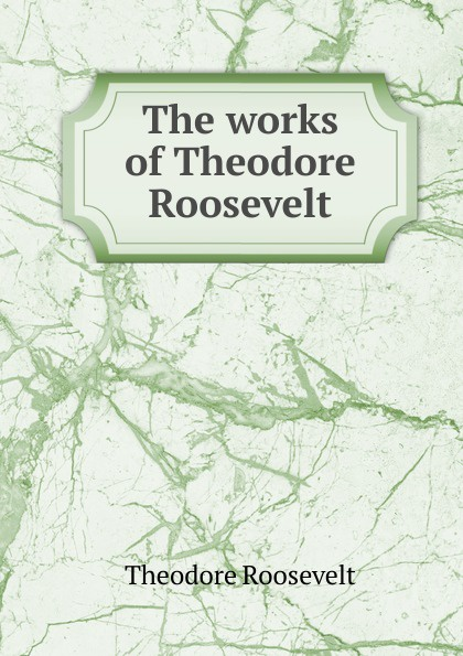 Theodore Roosevelt The works of Theodore Roosevelt my brother theodore roosevelt