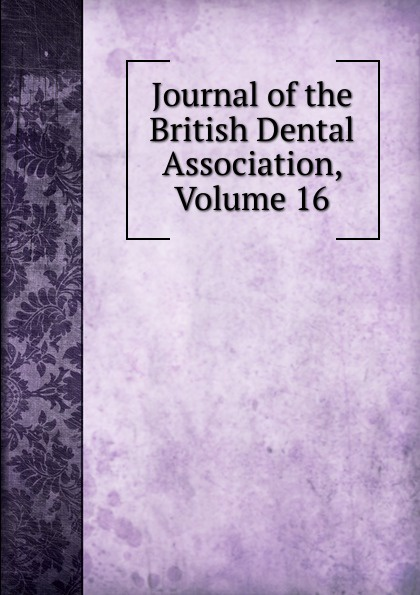 Journal of the British Dental Association, Volume 16 journal of the british dental association volume 7