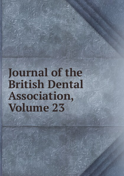 Journal of the British Dental Association, Volume 23 journal of the british dental association volume 7