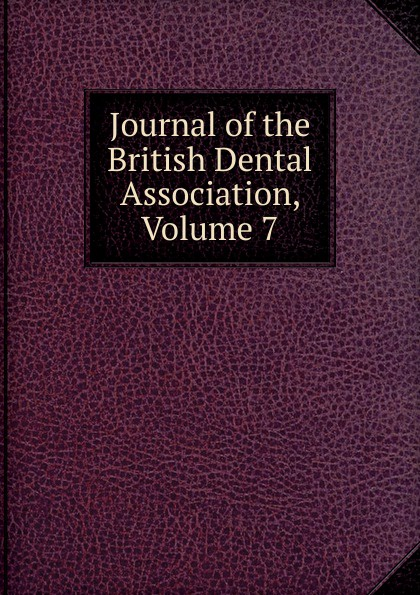 Journal of the British Dental Association, Volume 7 journal of the british dental association volume 7