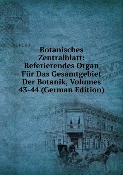 Botanisches Zentralblatt: Referierendes Organ Fur Das Gesamtgebiet Der Botanik, Volumes 43-44 (German Edition) munich botanischer verein botanisches zentralblatt referierendes organ fur das gesamtgebiet der botanik volume 49 german edition
