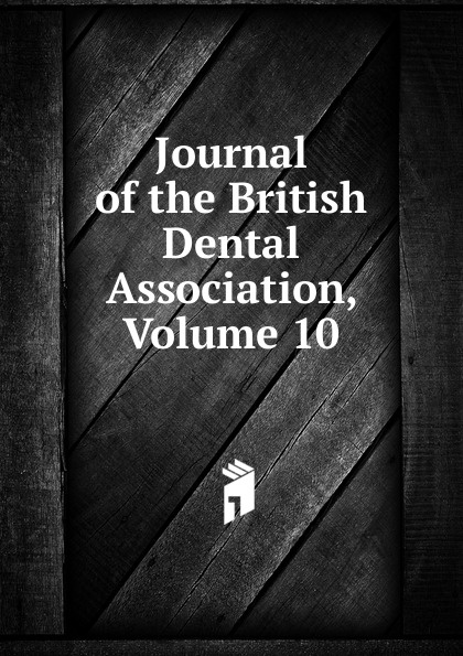 Journal of the British Dental Association, Volume 10 journal of the british dental association volume 7